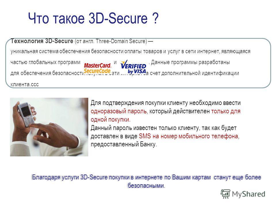 Что такое 3D-Secure ? Технология 3D-Secure (от англ. Three-Domain Secure) уникальная система обеспечения безопасности оплаты товаров и услуг в сети интернет, являющаяся частью глобальных программ и. Данные программы разработаны для обеспечения безопа