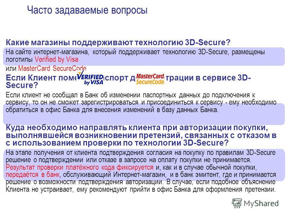 Какие магазины поддерживают технологию 3D-Secure? На сайте интернет-магазина, который поддерживает технологию 3D-Secure, размещены логотипы Verified by Visa или MasterCard SecureCode. Если Клиент поменял паспорт до регистрации в сервисе 3D- Secure? Е