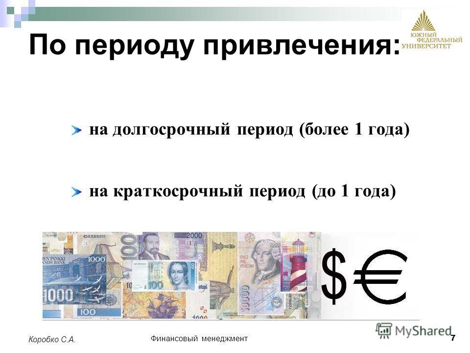 По п ериоду п ривлечения : на долгосрочный период ( более 1 года ) на краткосрочный период ( до 1 года ) Коробко С. А. 7 Финансовый менеджмент