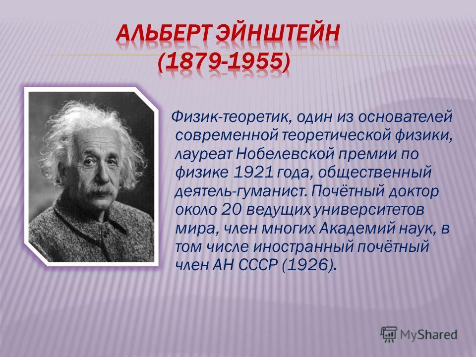 Физик-теоретик, один из основателей современной теоретической физики, лауреат Нобелевской премии по физике 1921 года, общественный деятель-гуманист. Почётный доктор около 20 ведущих университетов мира, член многих Академий наук, в том числе иностранн