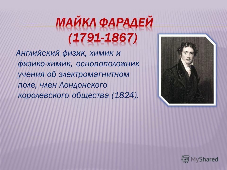 Английский физик, химик и физико-химик, основоположник учения об электромагнитном поле, член Лондонского королевского общества (1824).