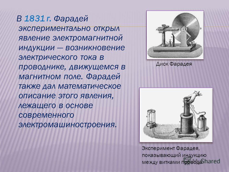 В 1831 г. Фарадей экспериментально открыл явление электромагнитной индукции возникновение электрического тока в проводнике, движущемся в магнитном поле. Фарадей также дал математическое описание этого явления, лежащего в основе современного электрома
