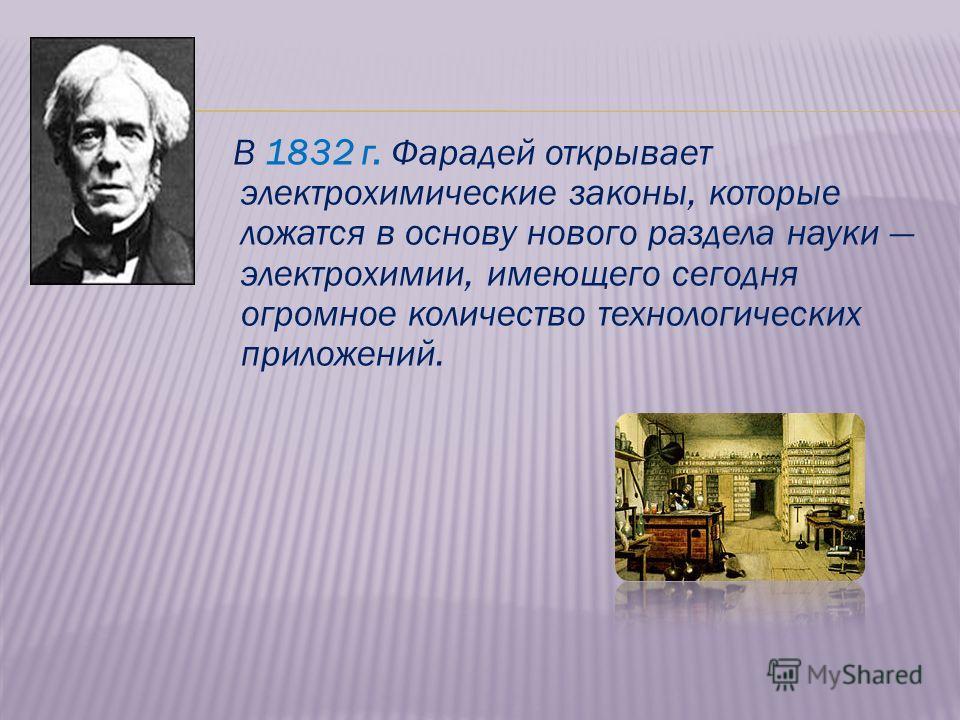 В 1832 г. Фарадей открывает электрохимические законы, которые ложатся в основу нового раздела науки электрохимии, имеющего сегодня огромное количество технологических приложений.