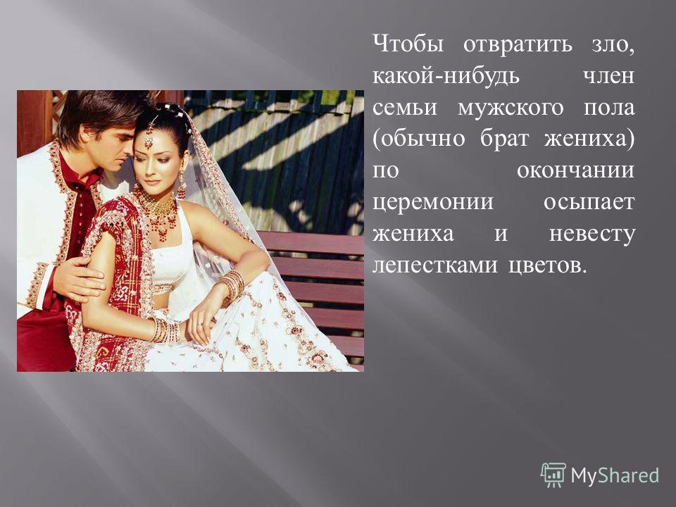 Чтобы отвратить зло, какой - нибудь член семьи мужского пола ( обычно брат жениха ) по окончании церемонии осыпает жениха и невесту лепестками цветов.