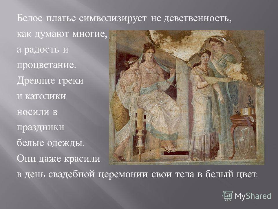 Белое платье символизирует не девственность, как думают многие, а радость и процветание. Древние греки и католики носили в праздники белые одежды. Они даже красили в день свадебной церемонии свои тела в белый цвет.