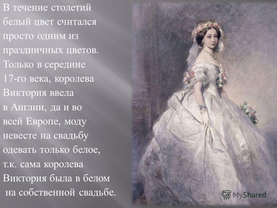 В течение столетий белый цвет считался просто одним из праздничных цветов. Только в середине 17- го века, королева Виктория ввела в Англии, да и во всей Европе, моду невесте на свадьбу одевать только белое, т. к. сама королева Виктория была в белом н
