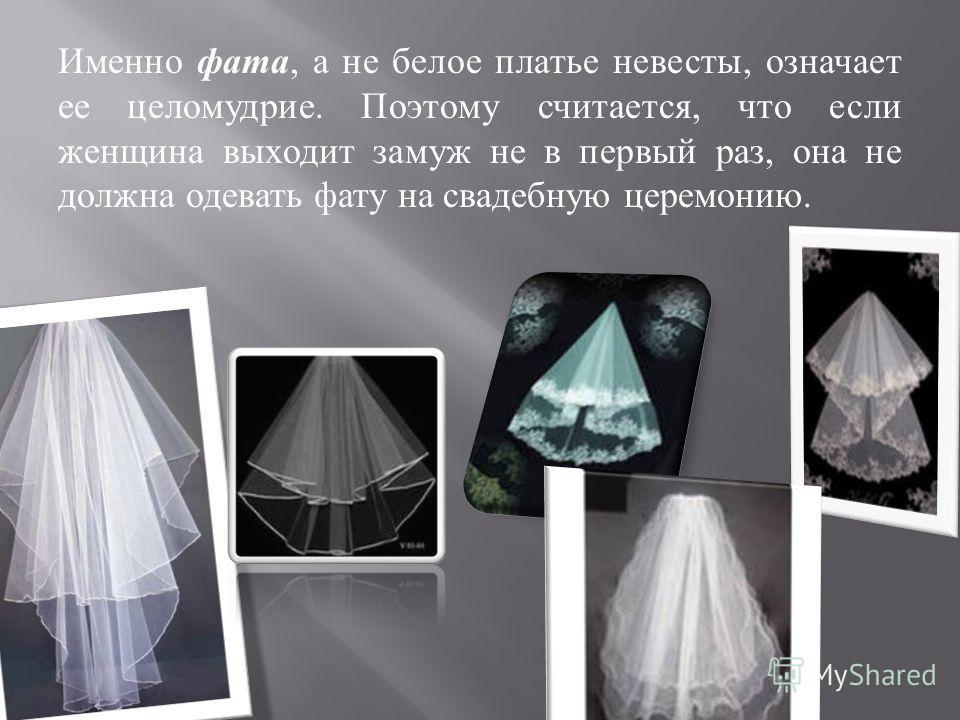Именно фата, а не белое платье невесты, означает ее целомудрие. Поэтому считается, что если женщина выходит замуж не в первый раз, она не должна одевать фату на свадебную церемонию.
