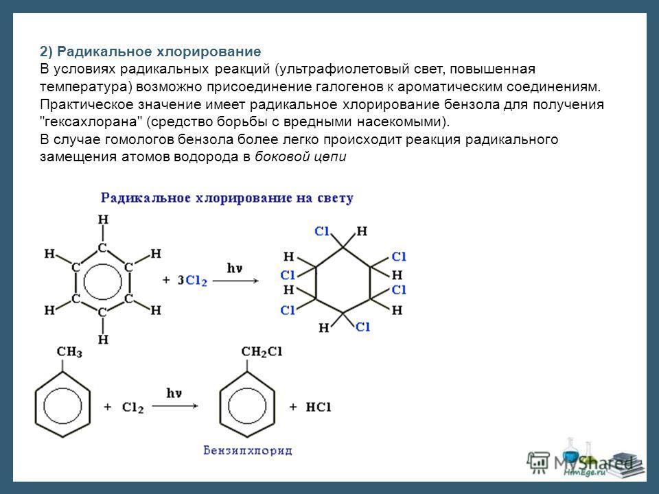 2) Радикальное хлорирование В условиях радикальных реакций (ультрафиолетовый свет, повышенная температура) возможно присоединение галогенов к ароматическим соединениям. Практическое значение имеет радикальное хлорирование бензола для получения