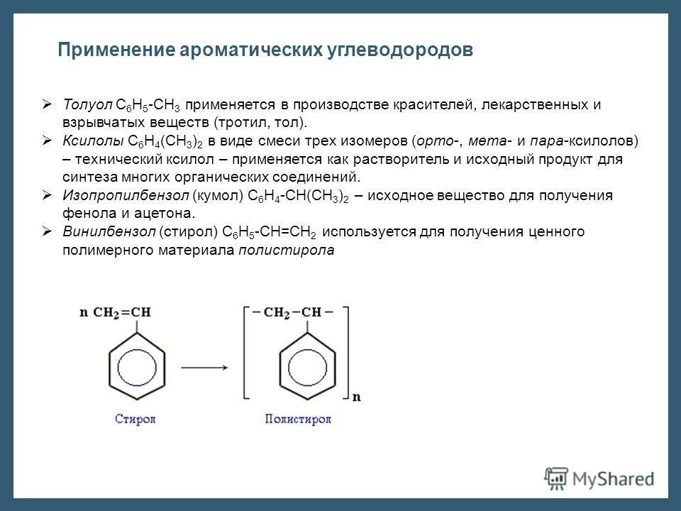 Толуол С 6 Н 5 -СН 3 применяется в производстве красителей, лекарственных и взрывчатых веществ (тротил, тол). Ксилолы С 6 Н 4 (СН 3 ) 2 в виде смеси трех изомеров (орто-, мета- и пара-ксилолов) – технический ксилол – применяется как растворитель и ис