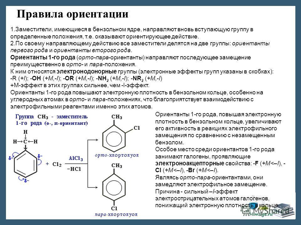 Правила ориентации 1.Заместители, имеющиеся в бензольном ядре, направляют вновь вступающую группу в определенные положения, т.е. оказывают ориентирующее действие. 2.По своему направляющему действию все заместители делятся на две группы: ориентанты пе