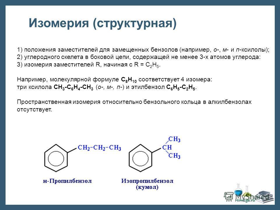 1) положения заместителей для замещенных бензолов (например, о-, м- и п-ксилолы); 2) углеродного скелета в боковой цепи, содержащей не менее 3-х атомов углерода: 3) изомерия заместителей R, начиная с R = С 2 Н 5. Например, молекулярной формуле С 8 Н