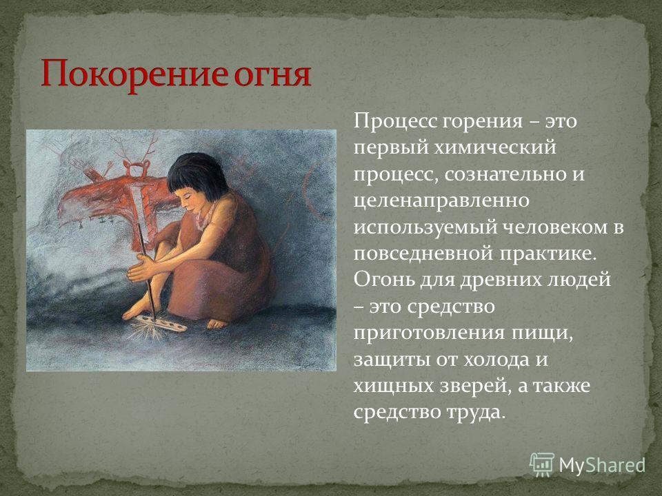 Процесс горения – это первый химический процесс, сознательно и целенаправленно используемый человеком в повседневной практике. Огонь для древних людей – это средство приготовления пищи, защиты от холода и хищных зверей, а также средство труда.