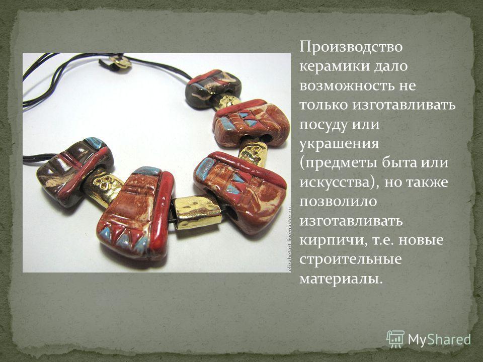 Производство керамики дало возможность не только изготавливать посуду или украшения (предметы быта или искусства), но также позволило изготавливать кирпичи, т.е. новые строительные материалы.