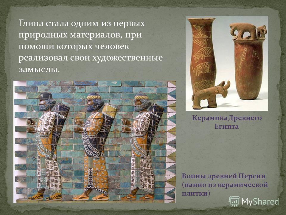 Глина стала одним из первых природных материалов, при помощи которых человек реализовал свои художественные замыслы. Воины древней Персии (панно из керамической плитки) Керамика Древнего Египта