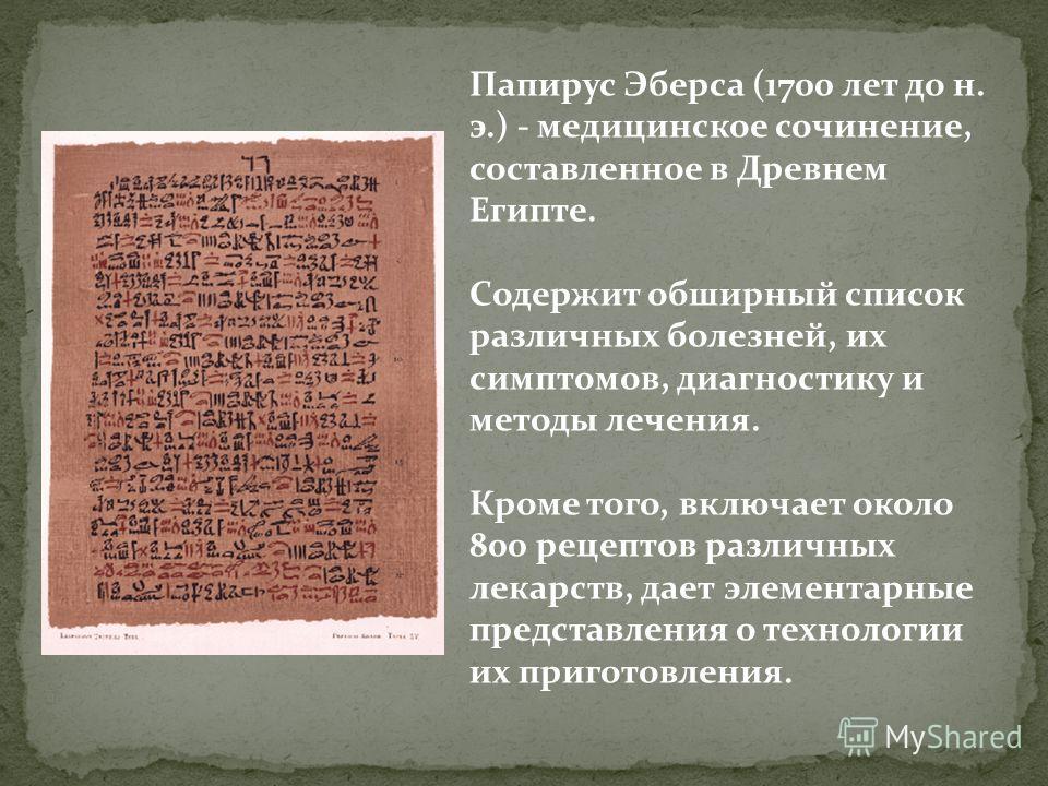Папирус Эберса (1700 лет до н. э.) - медицинское сочинение, составленное в Древнем Египте. Содержит обширный список различных болезней, их симптомов, диагностику и методы лечения. Кроме того, включает около 800 рецептов различных лекарств, дает элеме