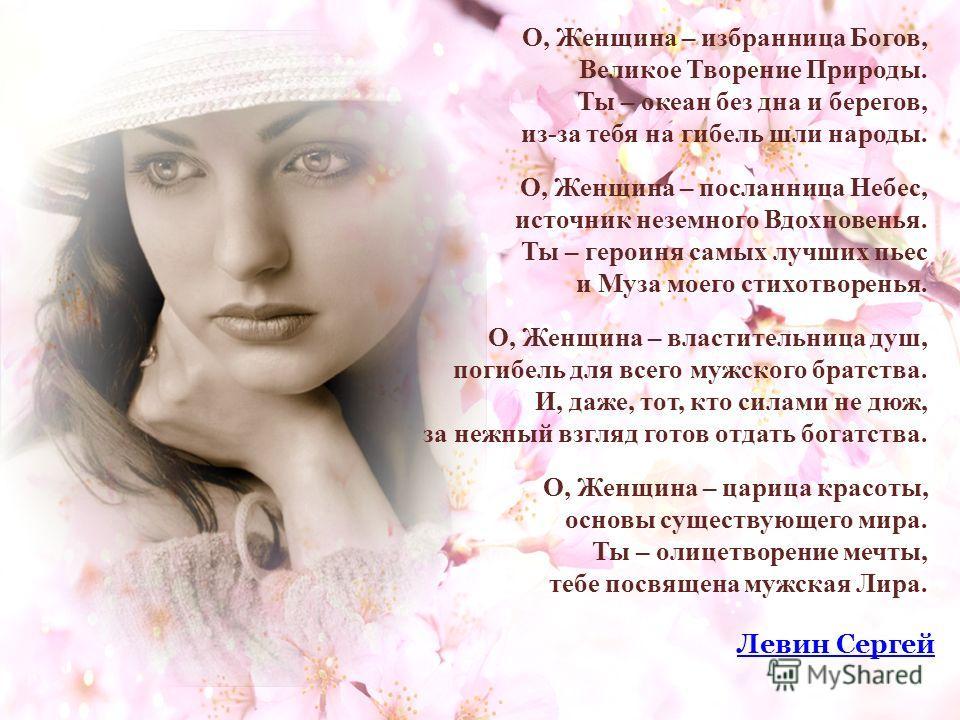 О, Женщина – избранница Богов, Великое Творение Природы. Ты – океан без дна и берегов, из-за тебя на гибель шли народы. О, Женщина – посланница Небес, источник неземного Вдохновенья. Ты – героиня самых лучших пьес и Муза моего стихотворенья. О, Женщи