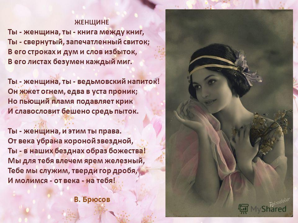 ЖЕНЩИНЕ Ты - женщина, ты - книга между книг, Ты - свернутый, запечатленный свиток; В его строках и дум и слов избыток, В его листах безумен каждый миг. Ты - женщина, ты - ведьмовский напиток! Он жжет огнем, едва в уста проник; Но пьющий пламя подавля