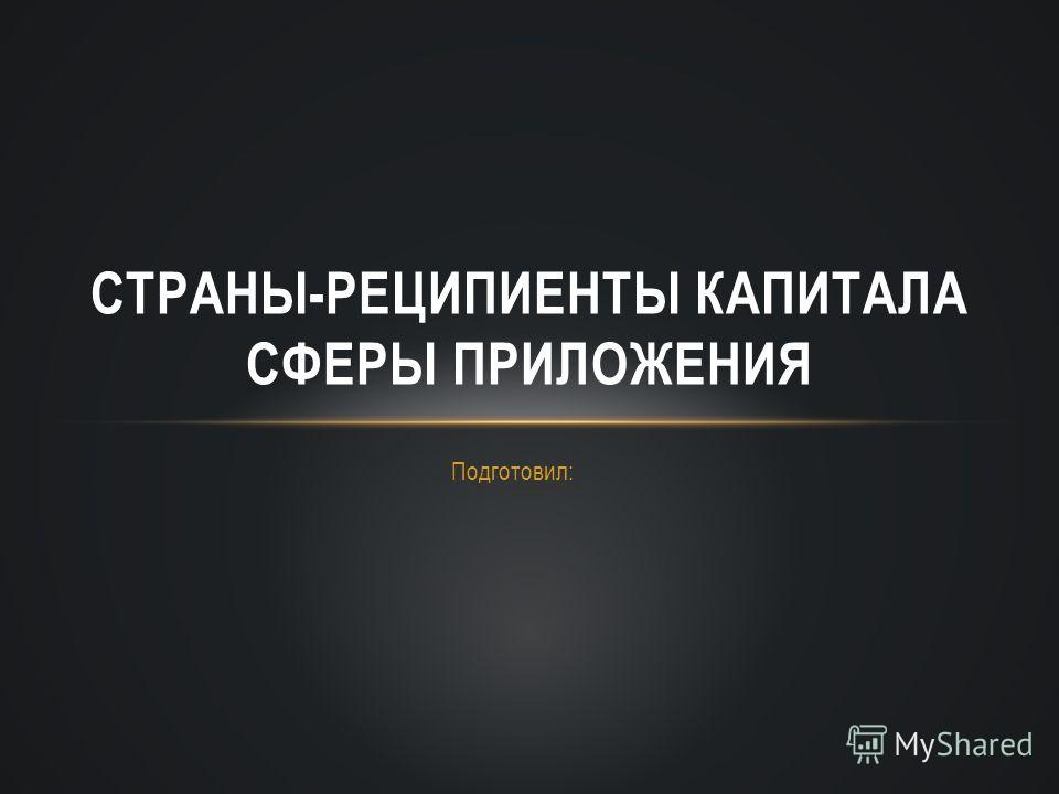 Подготовил: СТРАНЫ-РЕЦИПИЕНТЫ КАПИТАЛА СФЕРЫ ПРИЛОЖЕНИЯ