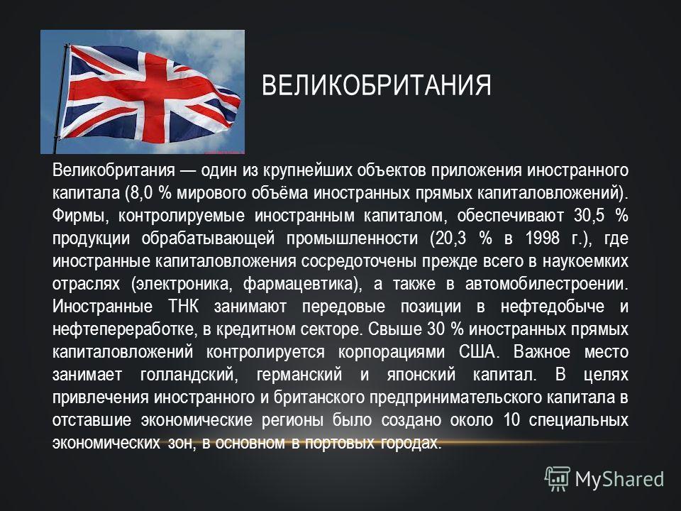 ВЕЛИКОБРИТАНИЯ Великобритания один из крупнейших объектов приложения иностранного капитала (8,0 % мирового объёма иностранных прямых капиталовложений). Фирмы, контролируемые иностранным капиталом, обеспечивают 30,5 % продукции обрабатывающей промышле