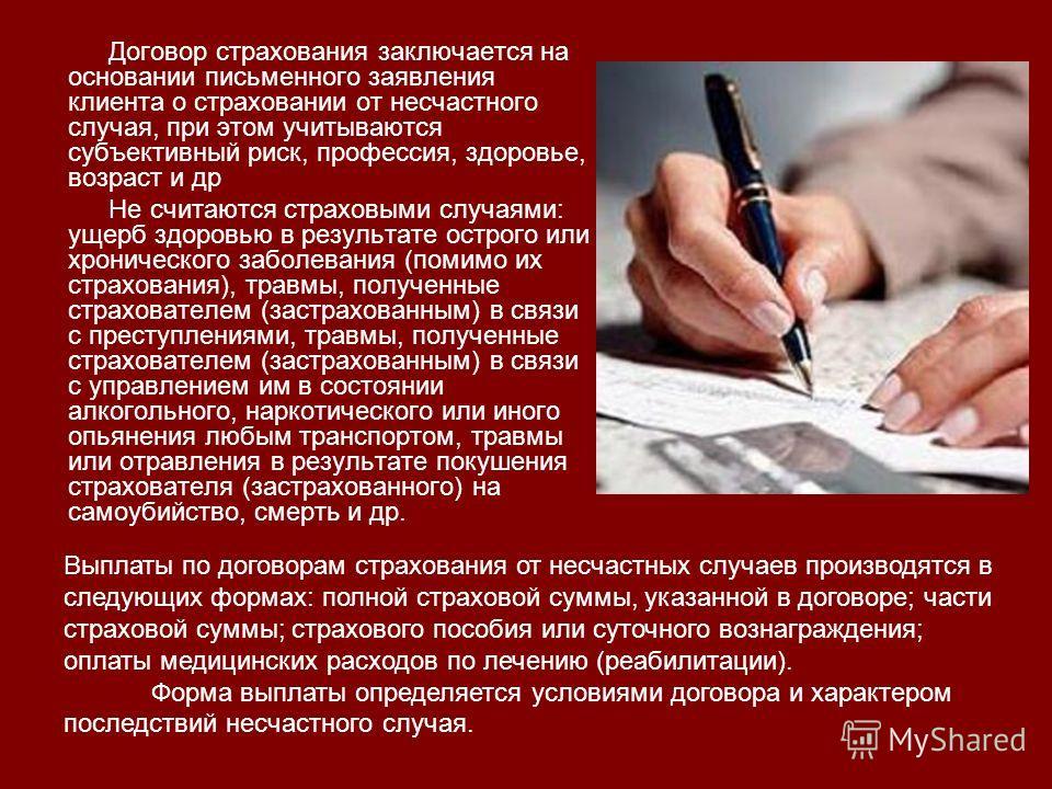 Договор страхования заключается на основании письменного заявления клиента о страховании от несчастного случая, при этом учитываются субъективный риск, профессия, здоровье, возраст и др Не считаются страховыми случаями: ущерб здоровью в результате ос