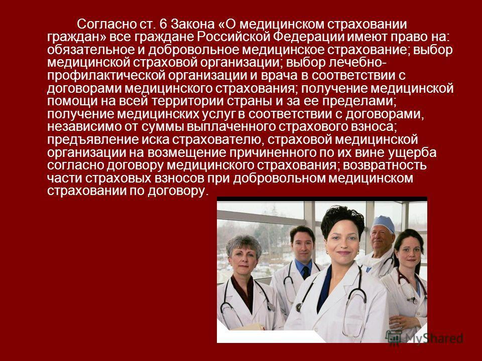 Согласно ст. 6 Закона «О медицинском страховании граждан» все граждане Российской Федерации имеют право на: обязательное и добровольное медицинское страхование; выбор медицинской страховой организации; выбор лечебно- профилактической организации и вр