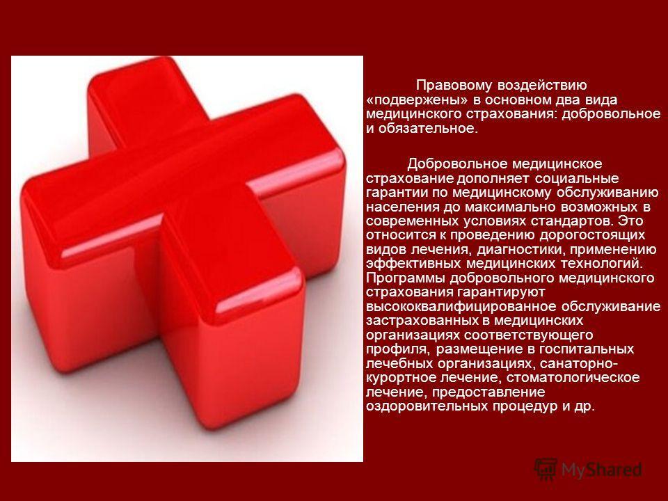 Правовому воздействию «подвержены» в основном два вида медицинского страхования: добровольное и обязательное. Добровольное медицинское страхование дополняет социальные гарантии по медицинскому обслуживанию населения до максимально возможных в совреме