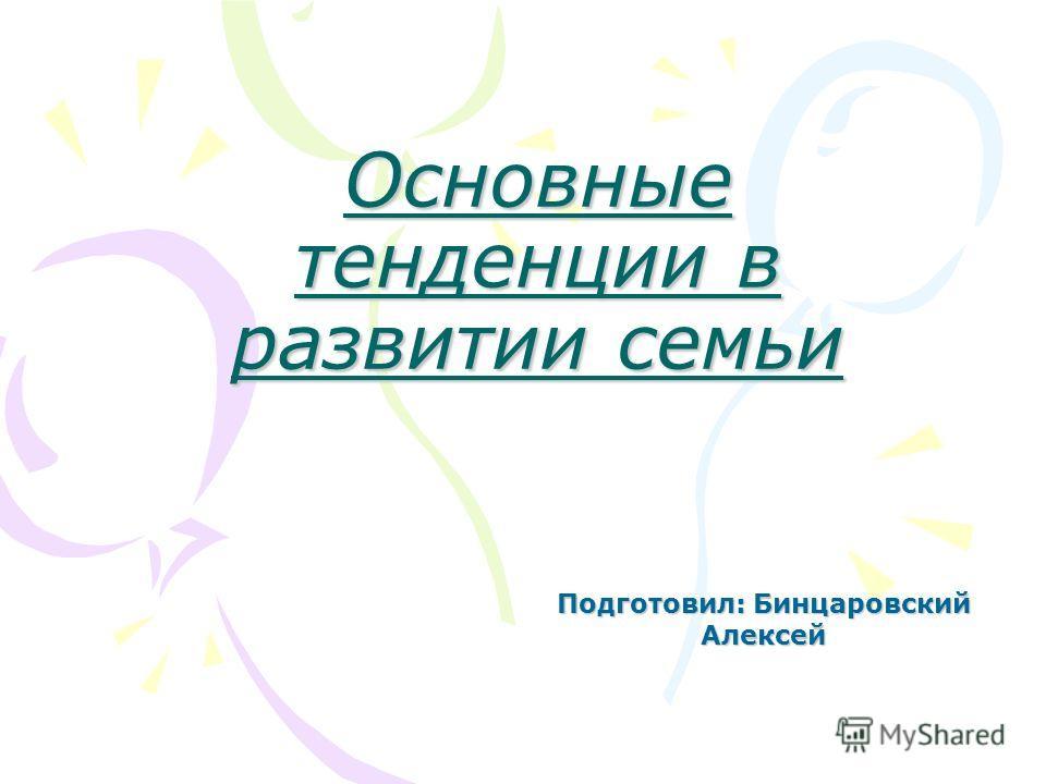 Основные тенденции в развитии семьи Подготовил: Бинцаровский Алексей