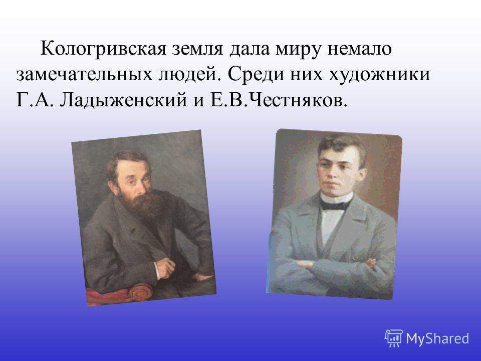 Кологривская земля дала миру немало замечательных людей. Среди них художники Г.А. Ладыженский и Е.В.Честняков.
