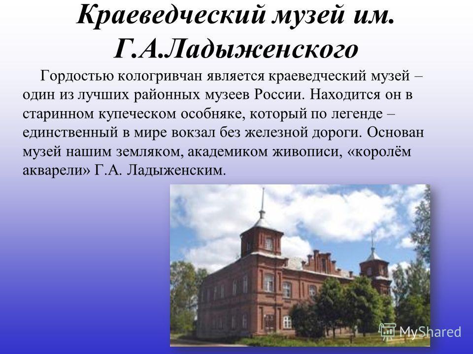 Краеведческий музей им. Г.А.Ладыженского Гордостью кологривчан является краеведческий музей – один из лучших районных музеев России. Находится он в старинном купеческом особняке, который по легенде – единственный в мире вокзал без железной дороги. Ос