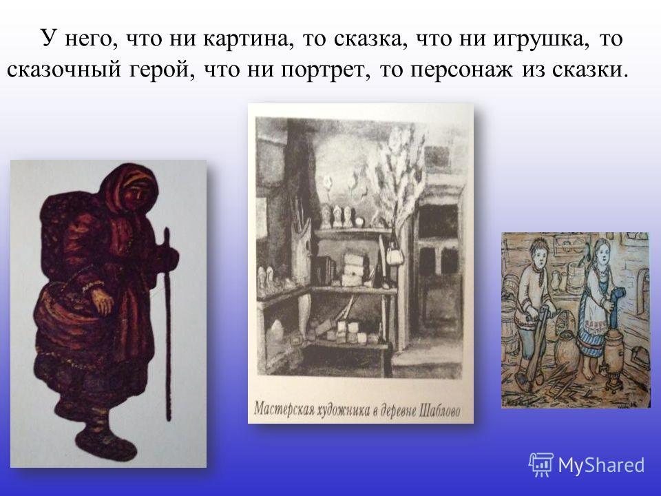 У него, что ни картина, то сказка, что ни игрушка, то сказочный герой, что ни портрет, то персонаж из сказки.