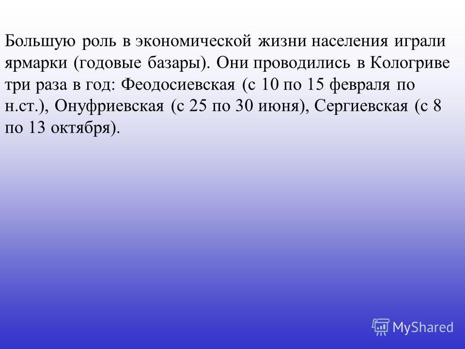 Большую роль в экономической жизни населения играли ярмарки (годовые базары). Они проводились в Кологриве три раза в год: Феодосиевская (с 10 по 15 февраля по н.ст.), Онуфриевская (с 25 по 30 июня), Сергиевская (с 8 по 13 октября).