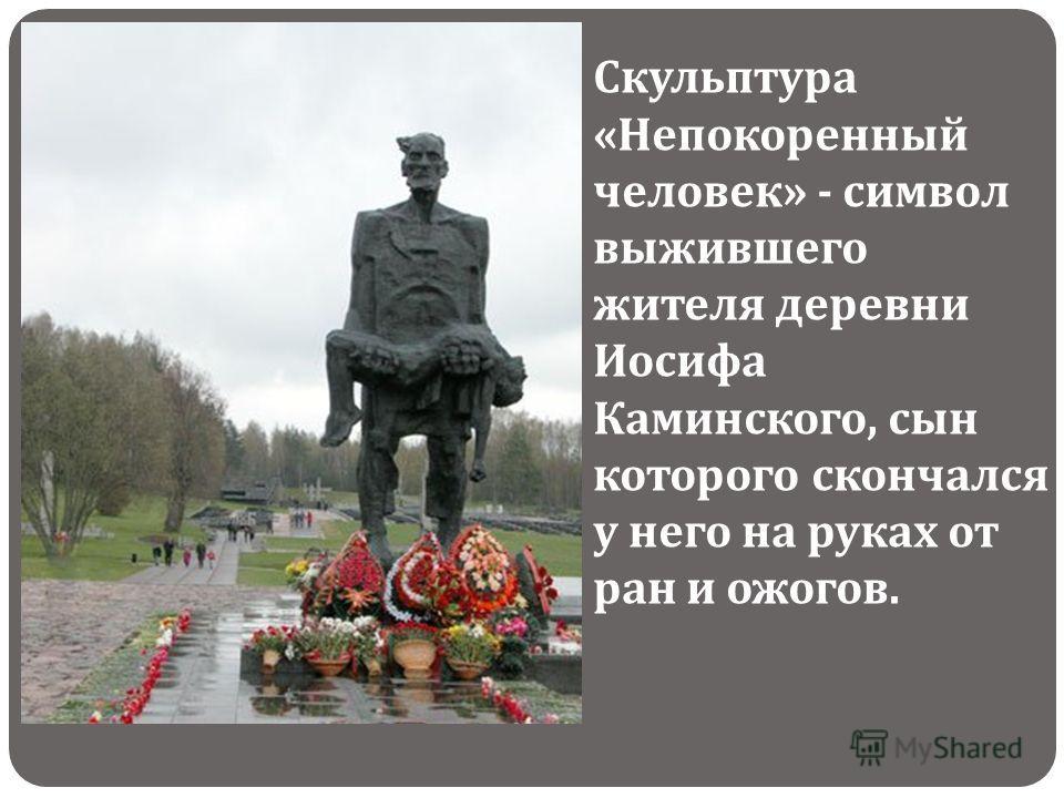 Скульптура « Непокоренный человек » - символ выжившего жителя деревни Иосифа Каминского, сын которого скончался у него на руках от ран и ожогов.