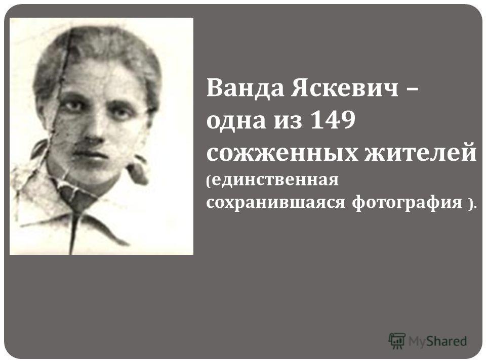 Ванда Яскевич – одна из 149 сожженных жителей ( единственная сохранившаяся фотография ).