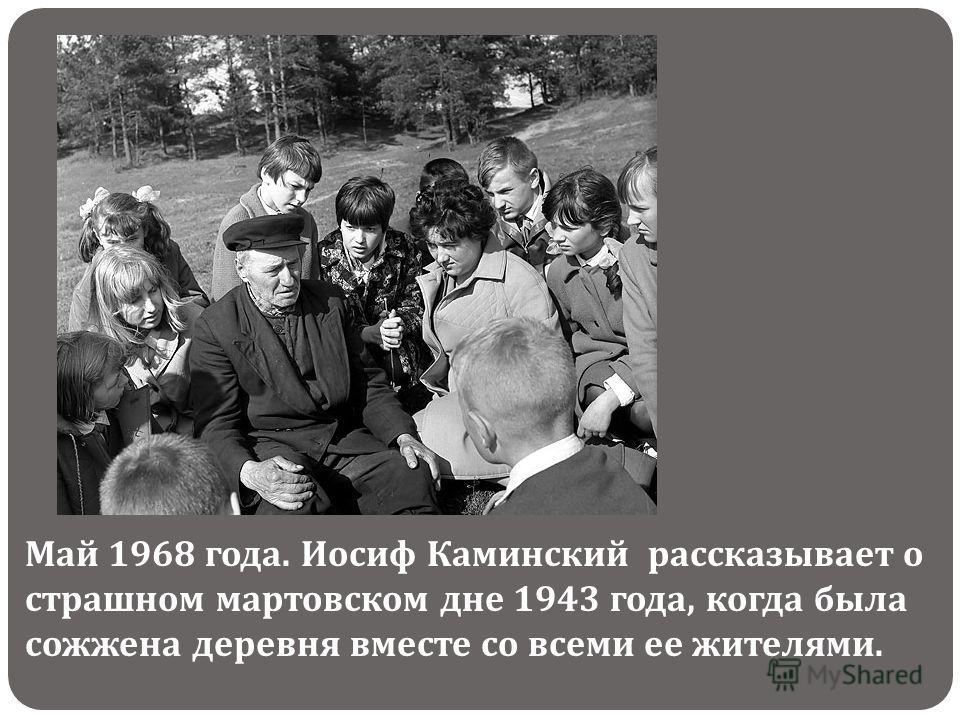 Май 1968 года. Иосиф Каминский рассказывает о страшном мартовском дне 1943 года, когда была сожжена деревня вместе со всеми ее жителями.
