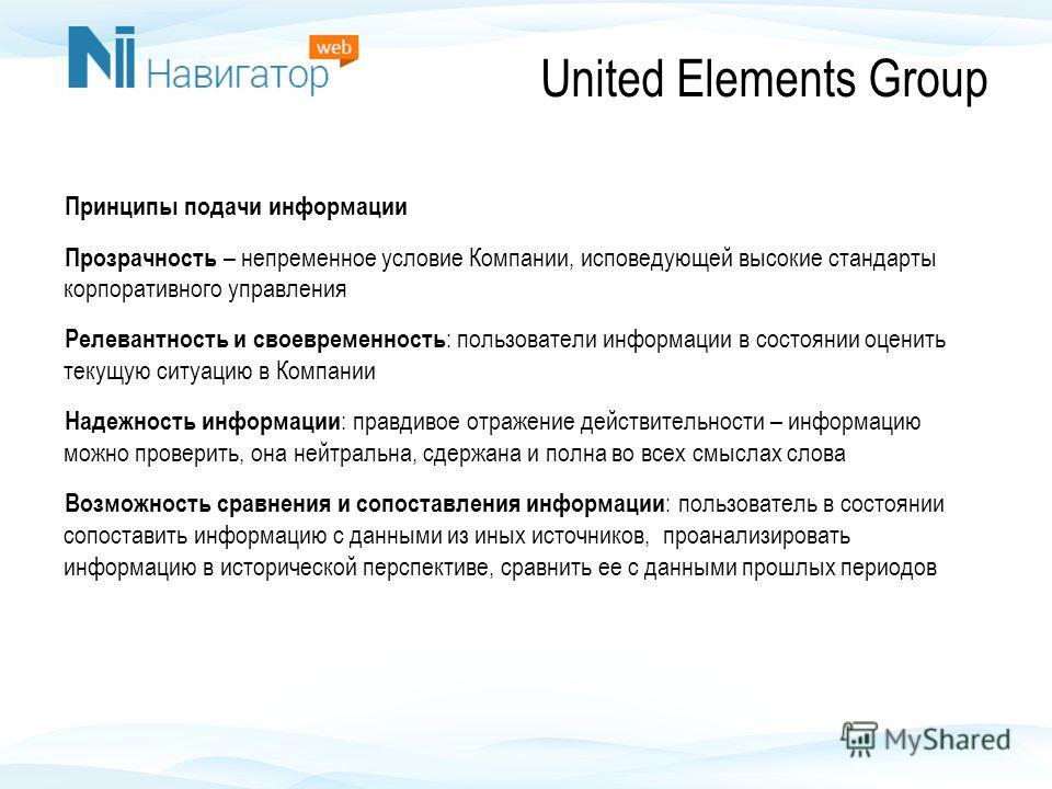United Elements Group Принципы подачи информации Прозрачность – непременное условие Компании, исповедующей высокие стандарты корпоративного управления Релевантность и своевременность : пользователи информации в состоянии оценить текущую ситуацию в Ко