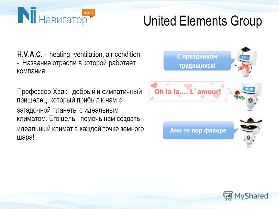 United Elements Group H.V.A.C. - heating, ventilation, air condition - Название отрасли в которой работает компания Профессор Хвак - добрый и симпатичный пришелец, который прибыл к нам с загадочной планеты с идеальным климатом. Его цель - помочь нам