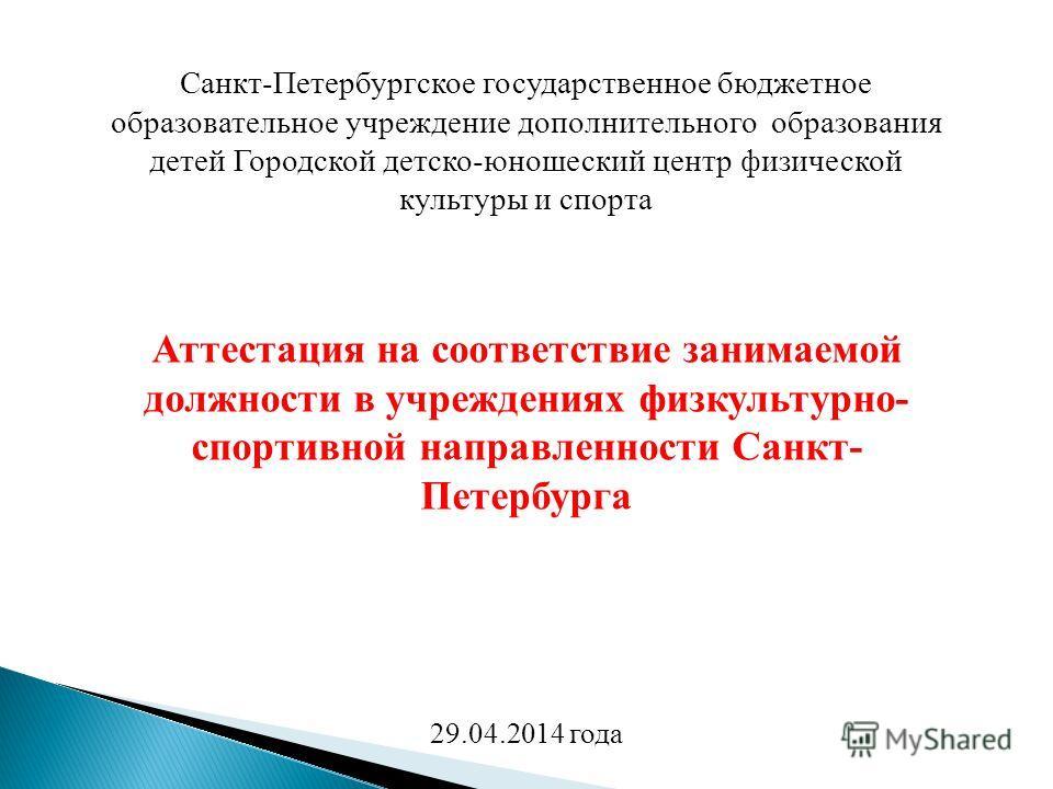 Санкт-Петербургское государственное бюджетное образовательное учреждение дополнительного образования детей Городской детско-юношеский центр физической культуры и спорта Аттестация на соответствие занимаемой должности в учреждениях физкультурно- спорт