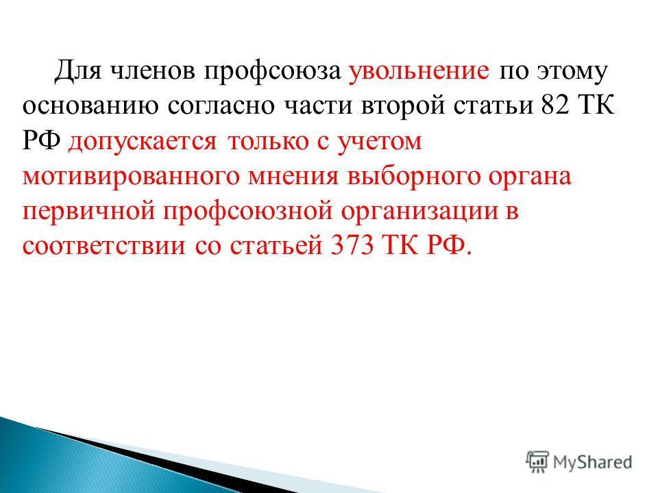 Для членов профсоюза увольнение по этому основанию согласно части второй статьи 82 ТК РФ допускается только с учетом мотивированного мнения выборного органа первичной профсоюзной организации в соответствии со статьей 373 ТК РФ.