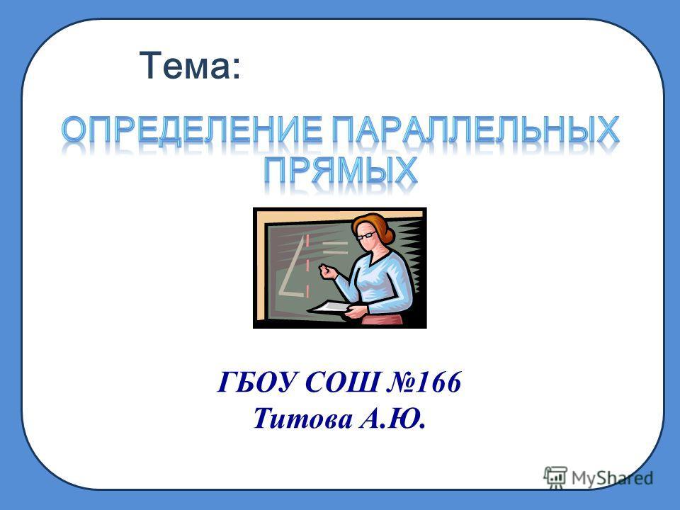 Тема: ГБОУ СОШ 166 Титова А.Ю.