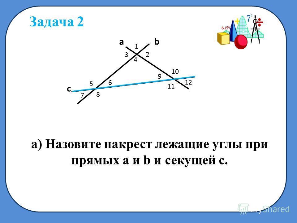 c a b 1 2 3 4 5 6 7 8 9 10 11 а) Назовите накрест лежащие углы при прямых а и b и секущей с. Задача 2 1212