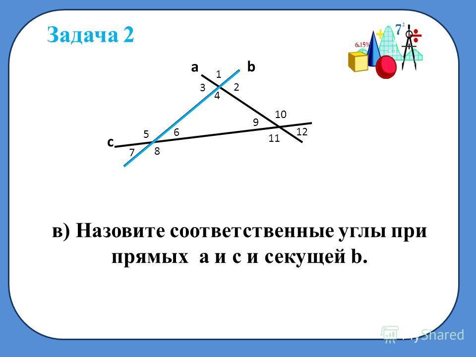 c a b 1 2 3 4 5 6 7 8 9 10 11 в) Назовите соответственные углы при прямых а и с и секущей b. Задача 2 1212