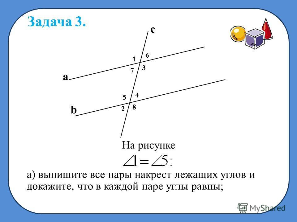На рисунке а) выпишите все пары накрест лежащих углов и докажите, что в каждой паре углы равны; Задача 3. 3 4 6 5 7 1 8 2 a b c