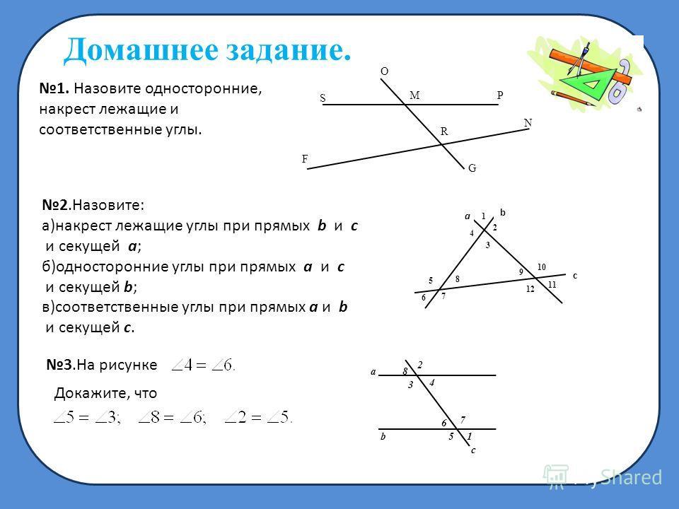 Домашнее задание. 1. Назовите односторонние, накрест лежащие и соответственные углы. MP O N R G F S 2.Назовите: а)накрест лежащие углы при прямых b и c и секущей a; б)односторонние углы при прямых a и с и секущей b; в)соответственные углы при прямых