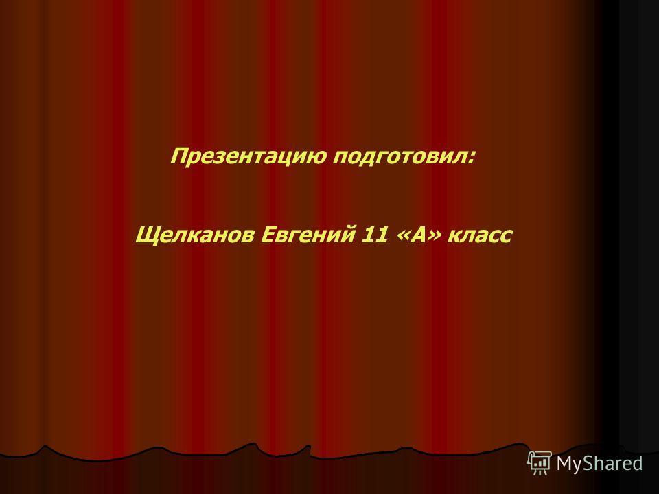 Презентацию подготовил: Щелканов Евгений 11 «А» класс