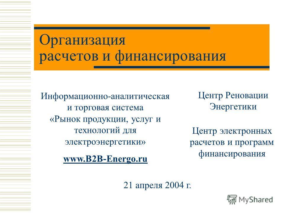 Организация расчетов и финансирования Центр Реновации Энергетики Информационно-аналитическая и торговая система «Рынок продукции, услуг и технологий для электроэнергетики» www.B2B-Energo.ru 21 апреля 2004 г. Центр электронных расчетов и программ фина