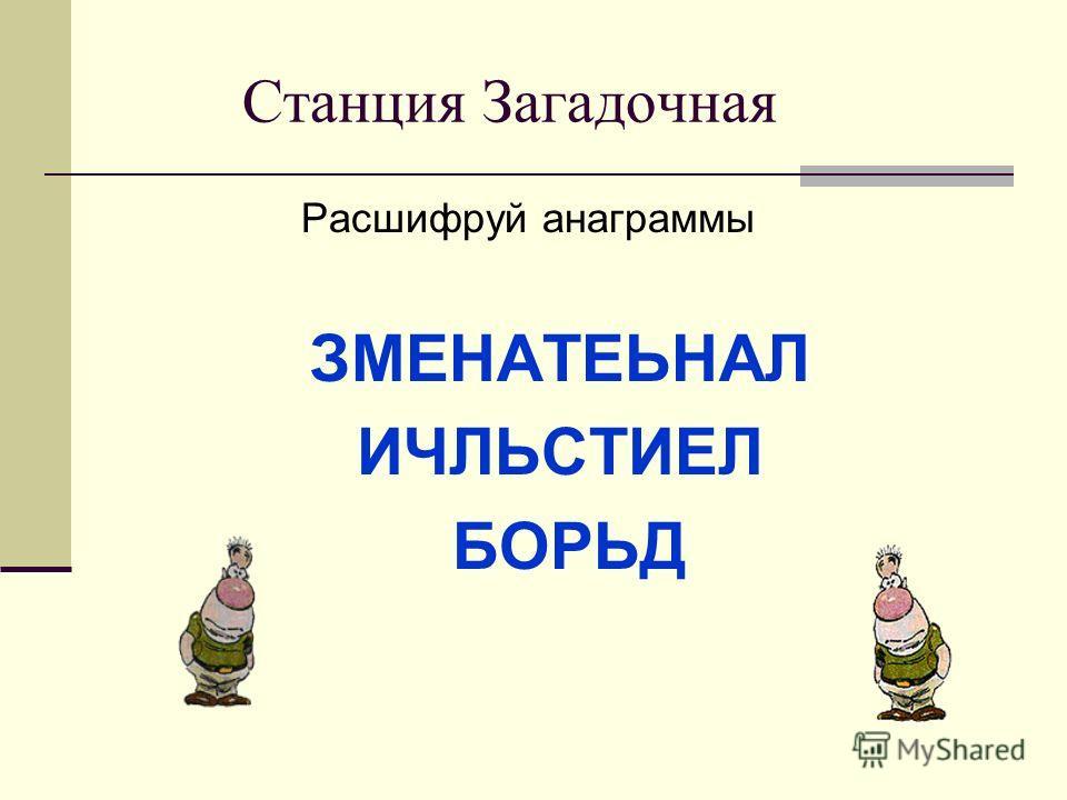 Станция Загадочная Расшифруй анаграммы ЗМЕНАТЕЬНАЛ ИЧЛЬСТИЕЛ БОРЬД