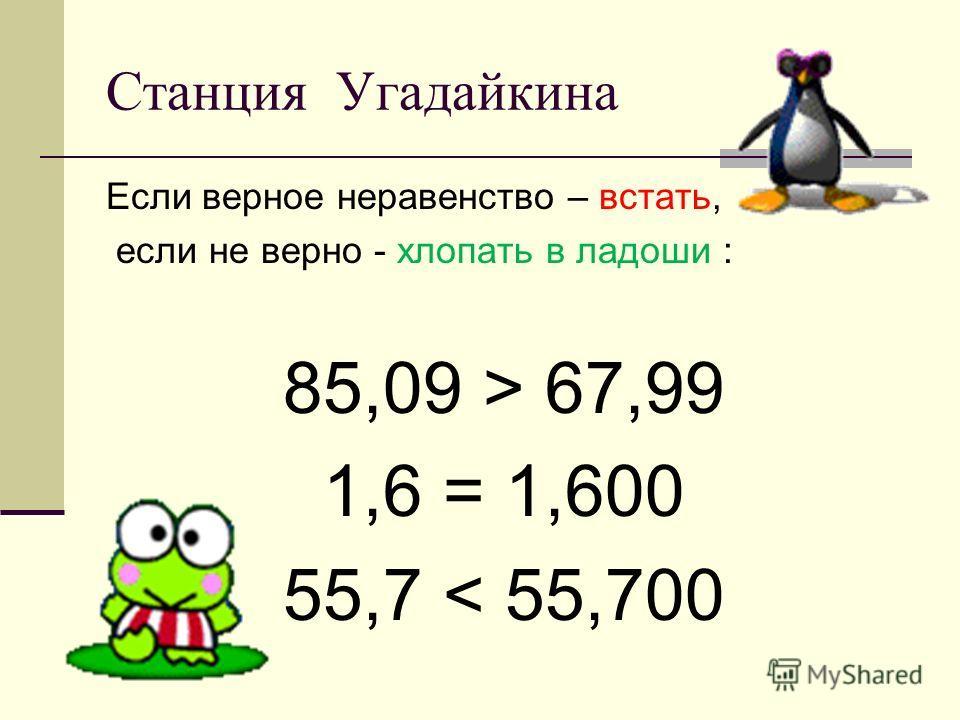 Станция Угадайкина Если верное неравенство – встать, если не верно - хлопать в ладоши : 85,09 > 67,99 1,6 = 1,600 55,7 < 55,700