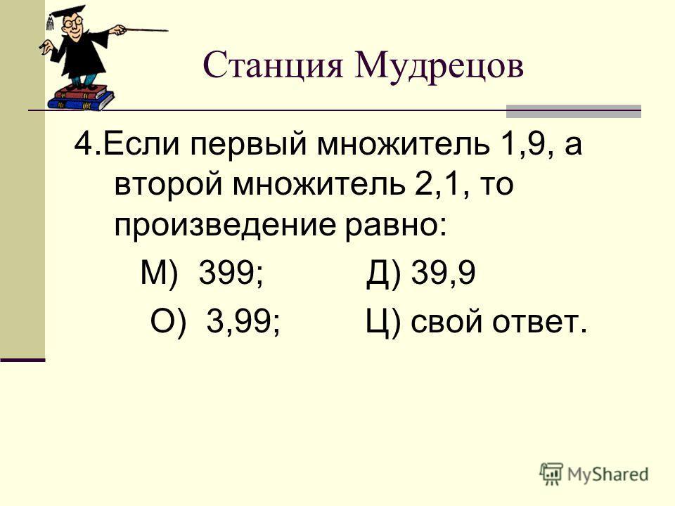 Станция Мудрецов 4.Если первый множитель 1,9, а второй множитель 2,1, то произведение равно: М) 399; Д) 39,9 О) 3,99; Ц) свой ответ.