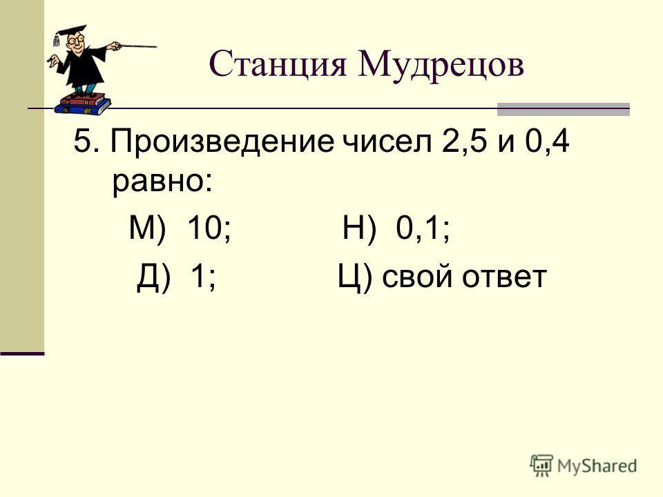 Станция Мудрецов 5. Произведение чисел 2,5 и 0,4 равно: М) 10; Н) 0,1; Д) 1; Ц) свой ответ