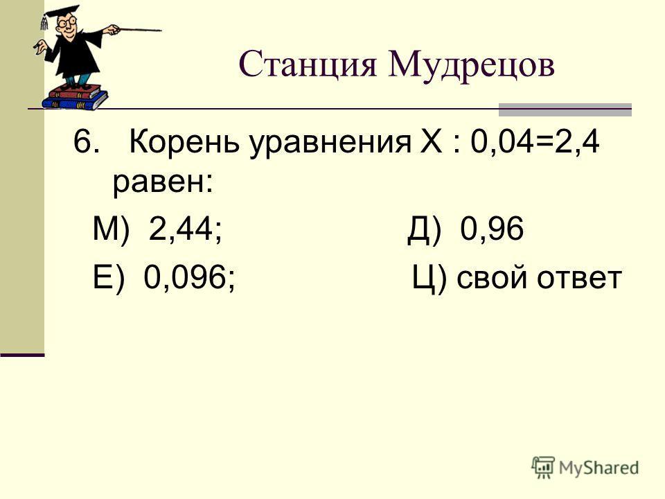 Станция Мудрецов 6. Корень уравнения Х : 0,04=2,4 равен: М) 2,44; Д) 0,96 Е) 0,096; Ц) свой ответ